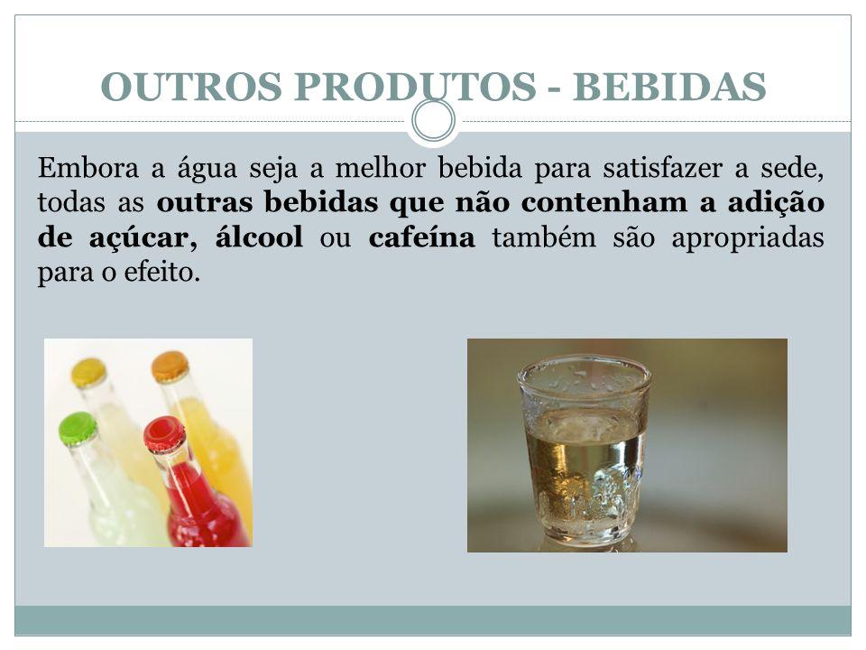 OUTROS PRODUTOS - BEBIDAS Embora a água seja a melhor bebida para satisfazer a sede, todas as outras bebidas que não contenham a adição de açúcar, álcool ou cafeína também são apropriadas para o efeito.