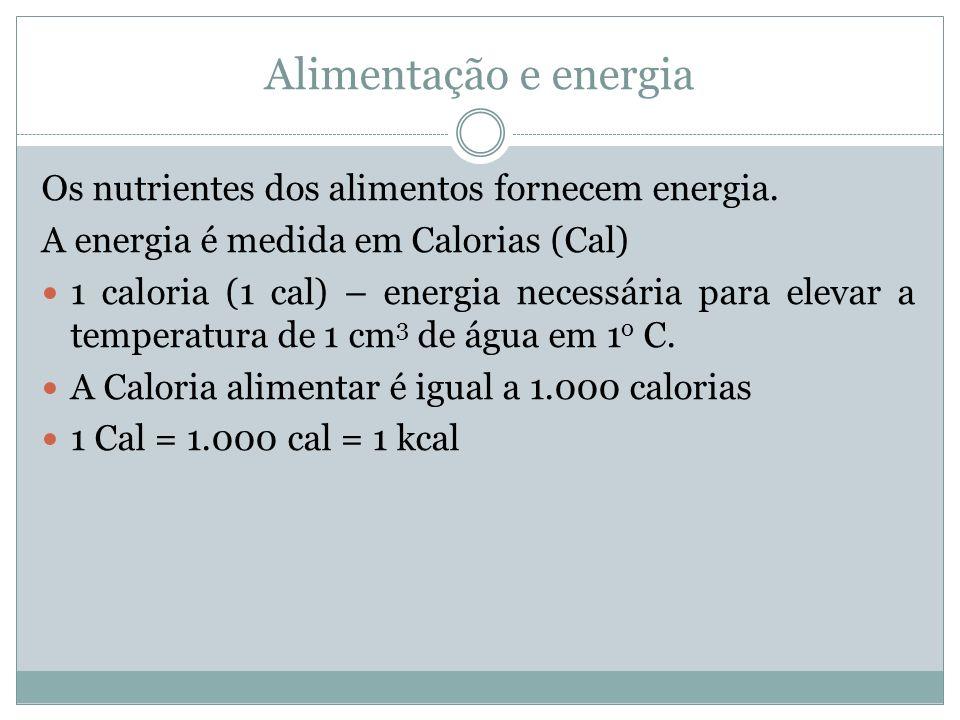 Alimentação e energia Os nutrientes dos alimentos fornecem energia. A energia é medida em Calorias (Cal) 1 caloria (1 cal) – energia necessária para e