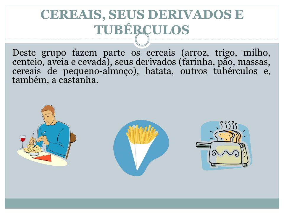 CEREAIS, SEUS DERIVADOS E TUBÉRCULOS Deste grupo fazem parte os cereais (arroz, trigo, milho, centeio, aveia e cevada), seus derivados (farinha, pão,