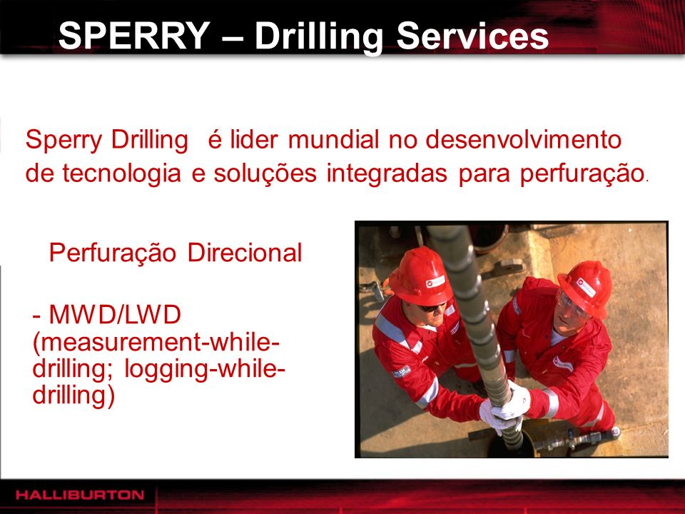 SPERRY – Drilling Services - Perfuração Direcional - MWD/LWD (measurement-while- drilling; logging-while- drilling) Sperry Drilling é lider mundial no