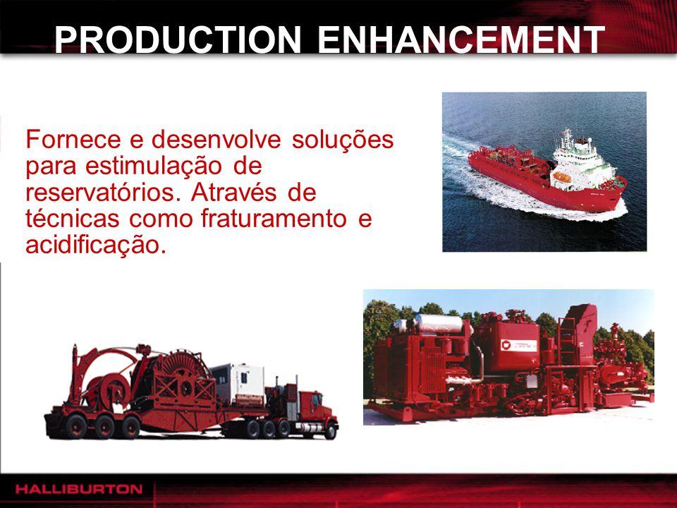 PRODUCTION ENHANCEMENT Fornece e desenvolve soluções para estimulação de reservatórios. Através de técnicas como fraturamento e acidificação.