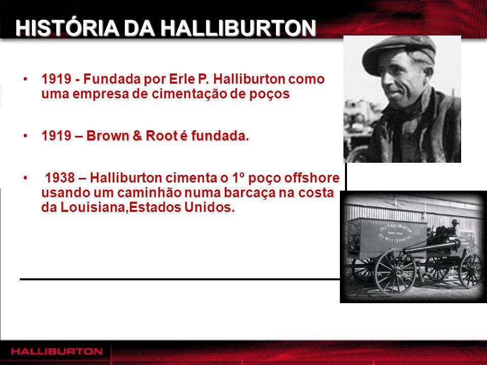 HISTÓRIA DA HALLIBURTON 1919 - Fundada por Erle P. Halliburton como uma empresa de cimentação de poços – Brown & Root é fundada1919 – Brown & Root é f