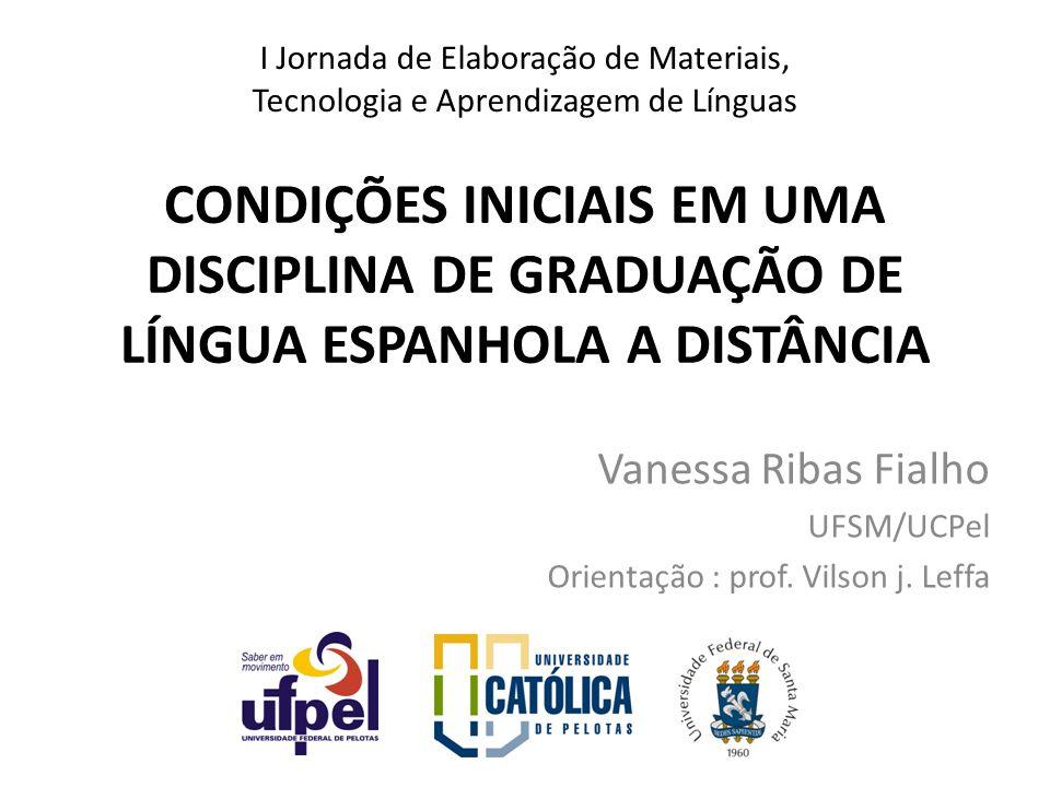 CONDIÇÕES INICIAIS EM UMA DISCIPLINA DE GRADUAÇÃO DE LÍNGUA ESPANHOLA A DISTÂNCIA Vanessa Ribas Fialho UFSM/UCPel Orientação : prof. Vilson j. Leffa I
