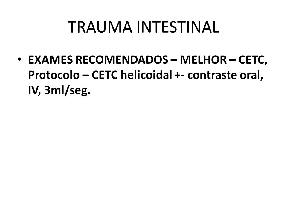 TRAUMA INTESTINAL EXAMES RECOMENDADOS – MELHOR – CETC, Protocolo – CETC helicoidal +- contraste oral, IV, 3ml/seg.