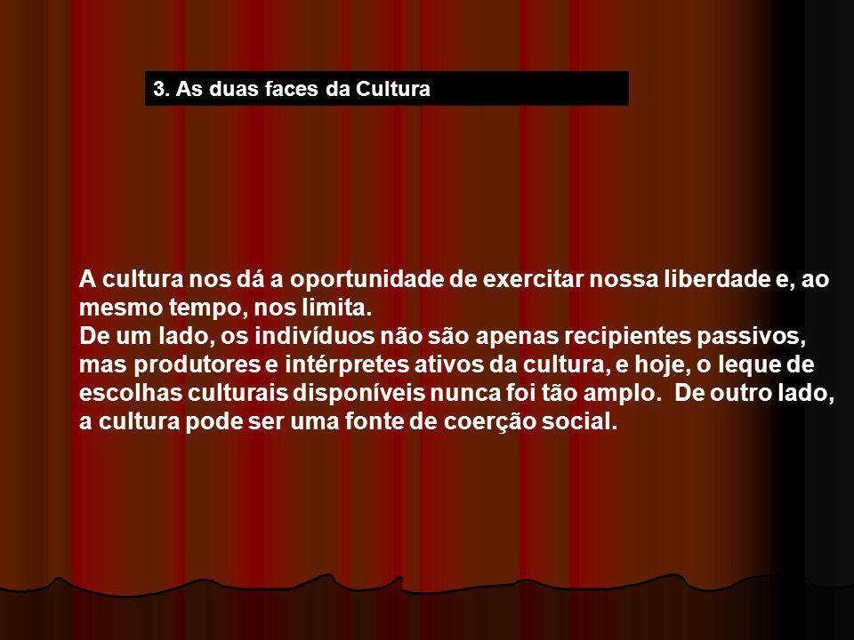 3. As duas faces da Cultura A cultura nos dá a oportunidade de exercitar nossa liberdade e, ao mesmo tempo, nos limita. De um lado, os indivíduos não