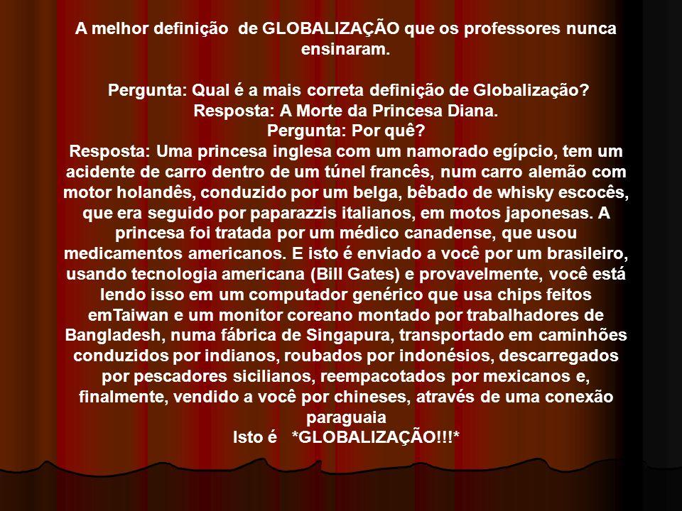 A melhor definição de GLOBALIZAÇÃO que os professores nunca ensinaram. Pergunta: Qual é a mais correta definição de Globalização? Resposta: A Morte da