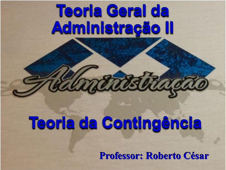 Professor Roberto César Teoria Geral da Administração II Professor: Roberto César Teoria da Contingência