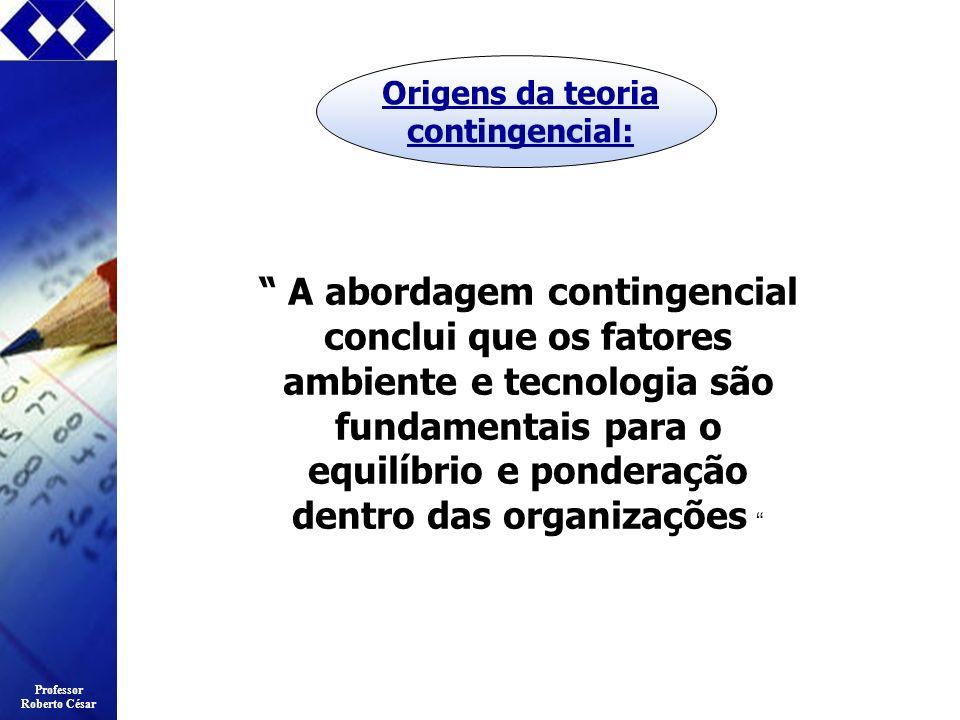 Professor Roberto César Origens da teoria contingencial: A abordagem contingencial conclui que os fatores ambiente e tecnologia são fundamentais para