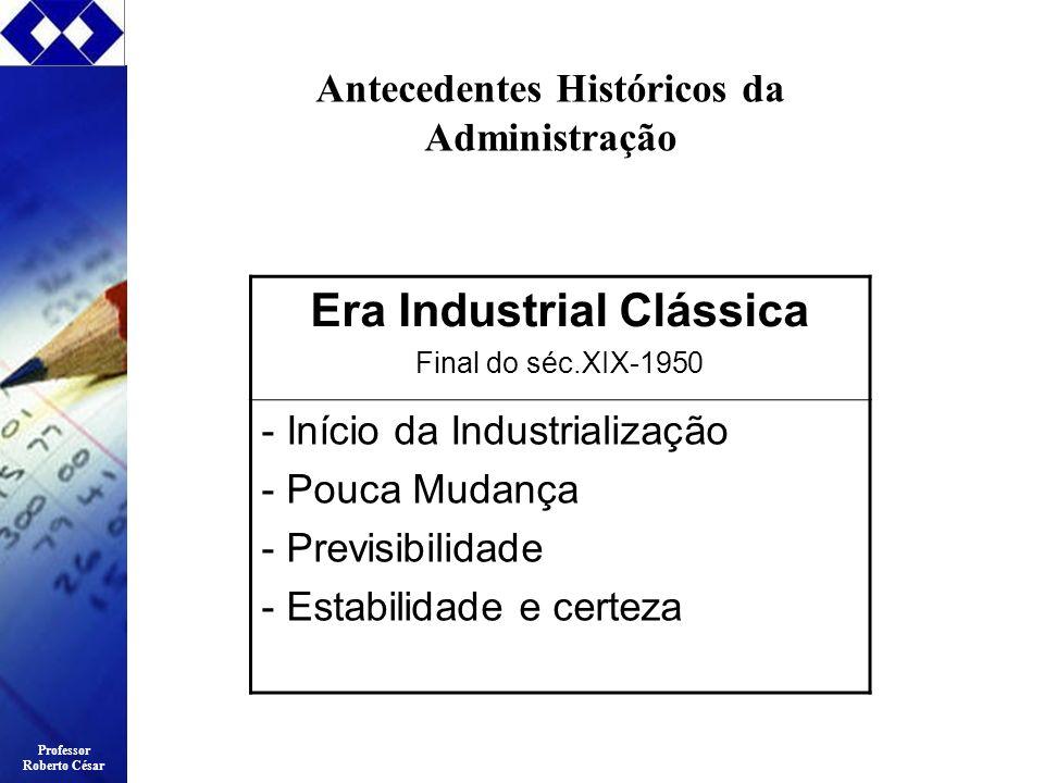Professor Roberto César Antecedentes Históricos da Administração Era Industrial Clássica Final do séc.XIX-1950 - Início da Industrialização - Pouca Mu