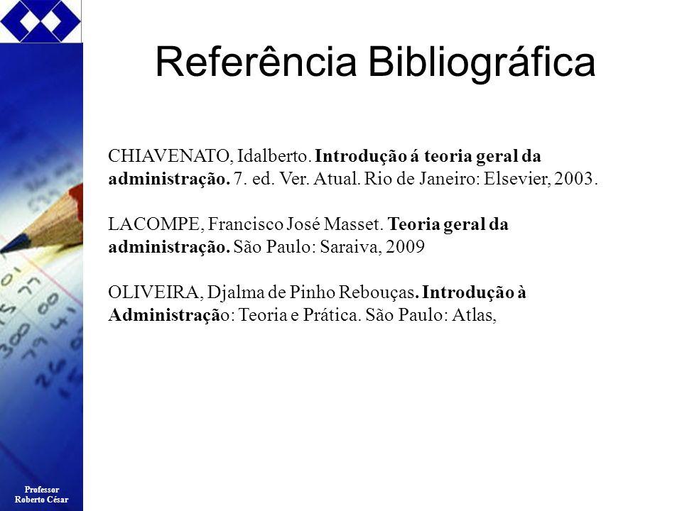 Professor Roberto César Referência Bibliográfica CHIAVENATO, Idalberto. Introdução á teoria geral da administração. 7. ed. Ver. Atual. Rio de Janeiro: