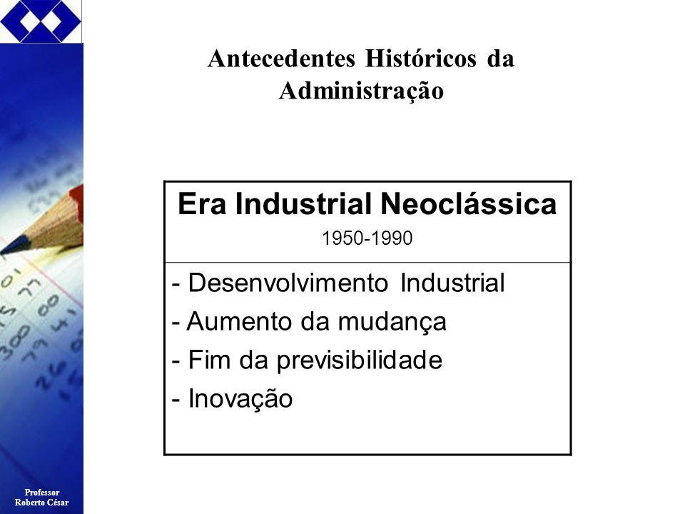 Professor Roberto César Era Industrial Neoclássica 1950-1990 - Desenvolvimento Industrial - Aumento da mudança - Fim da previsibilidade - Inovação Ant