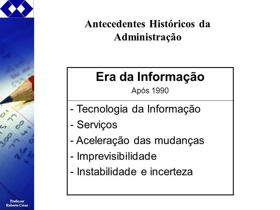 Professor Roberto César Antecedentes Históricos da Administração Era da Informação Após 1990 - Tecnologia da Informação - Serviços - Aceleração das mu