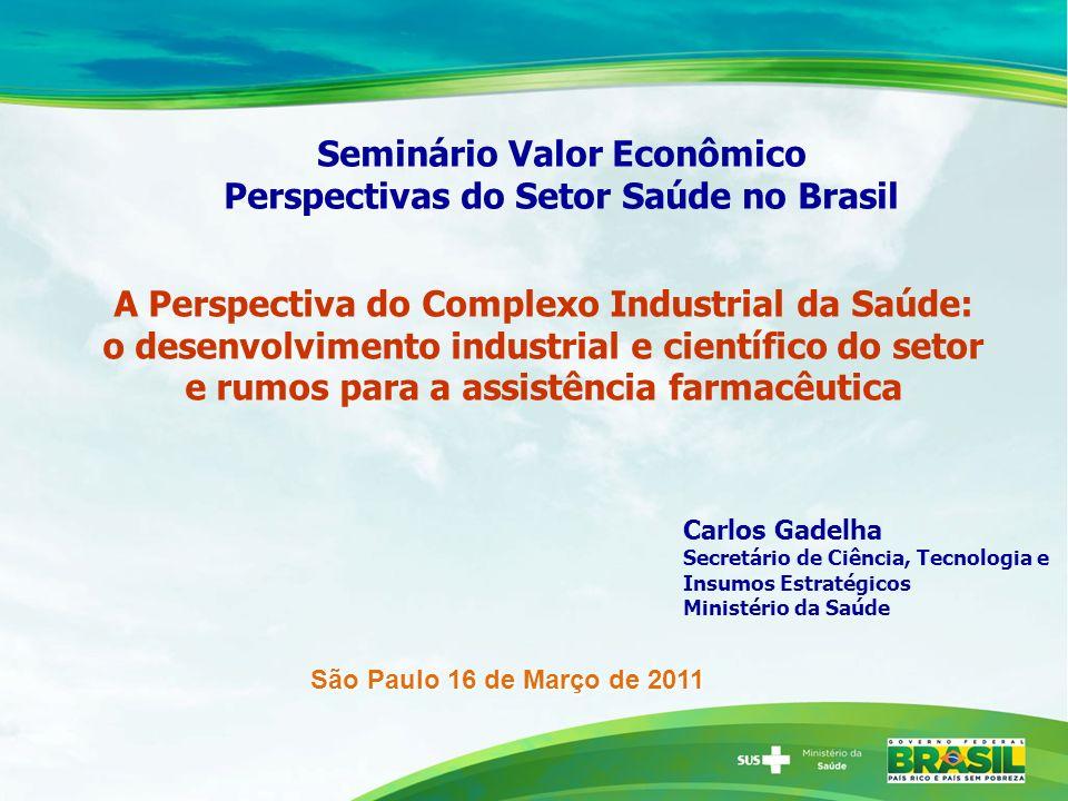 Seminário Valor Econômico Perspectivas do Setor Saúde no Brasil Carlos Gadelha Secretário de Ciência, Tecnologia e Insumos Estratégicos Ministério da