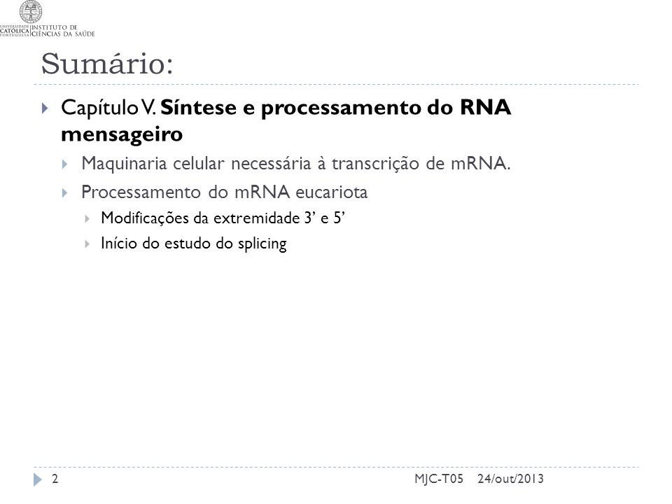 24/out/2013MJC-T05 Sumário: Capítulo V. Síntese e processamento do RNA mensageiro Maquinaria celular necessária à transcrição de mRNA. Processamento d