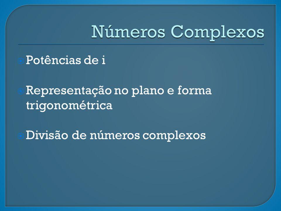 Potências de i Representação no plano e forma trigonométrica Divisão de números complexos