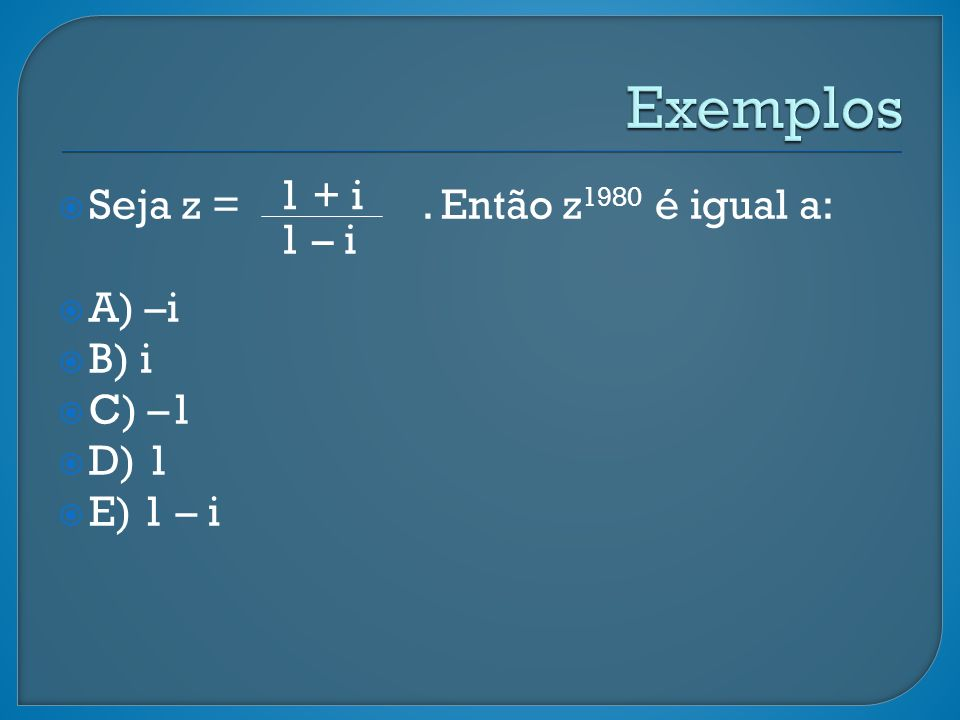 Seja z =. Então z 1980 é igual a: A) –i B) i C) –1 D) 1 E) 1 – i 1 + i 1 – i