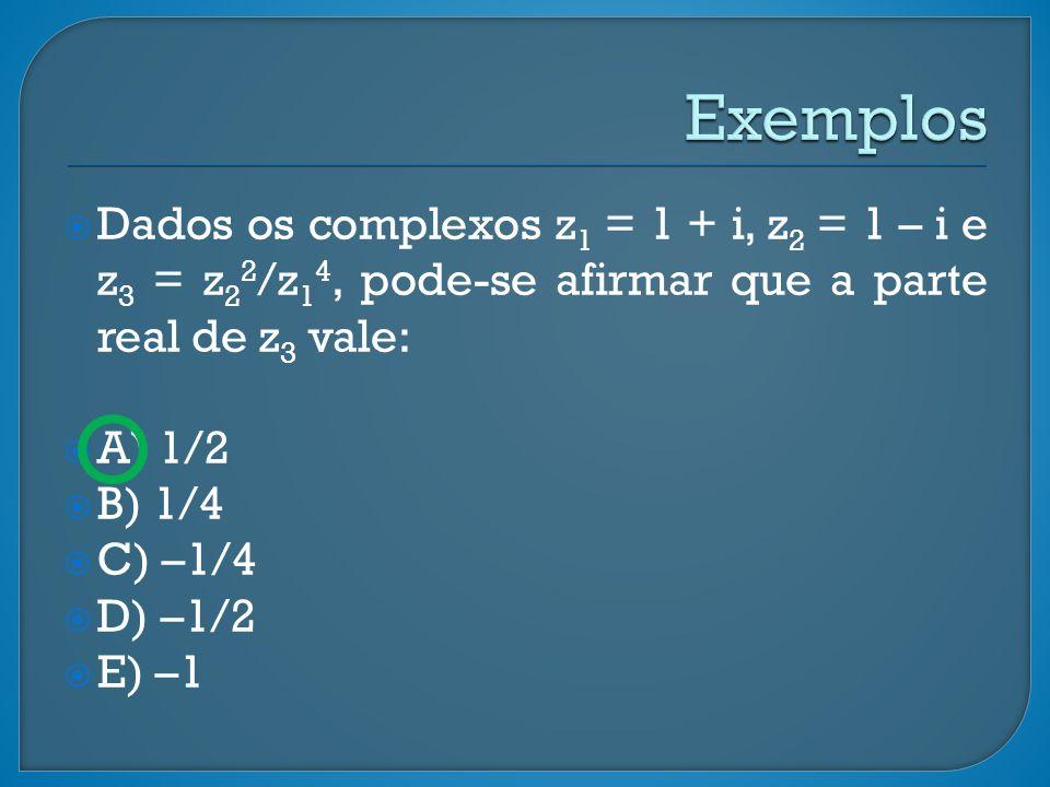 Dados os complexos z 1 = 1 + i, z 2 = 1 – i e z 3 = z 2 2 /z 1 4, pode-se afirmar que a parte real de z 3 vale: A) 1/2 B) 1/4 C) –1/4 D) –1/2 E) –1