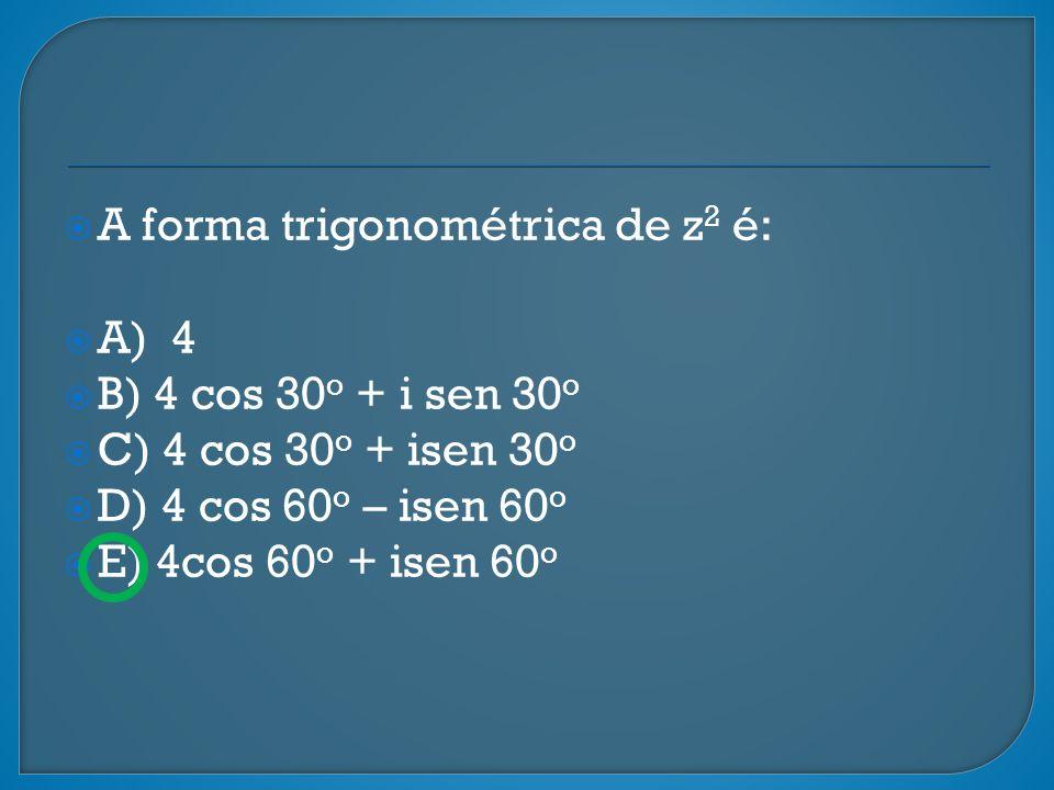 A forma trigonométrica de z 2 é: A) 4 B) 4 cos 30 o + i sen 30 o C) 4 cos 30 o + isen 30 o D) 4 cos 60 o – isen 60 o E) 4cos 60 o + isen 60 o