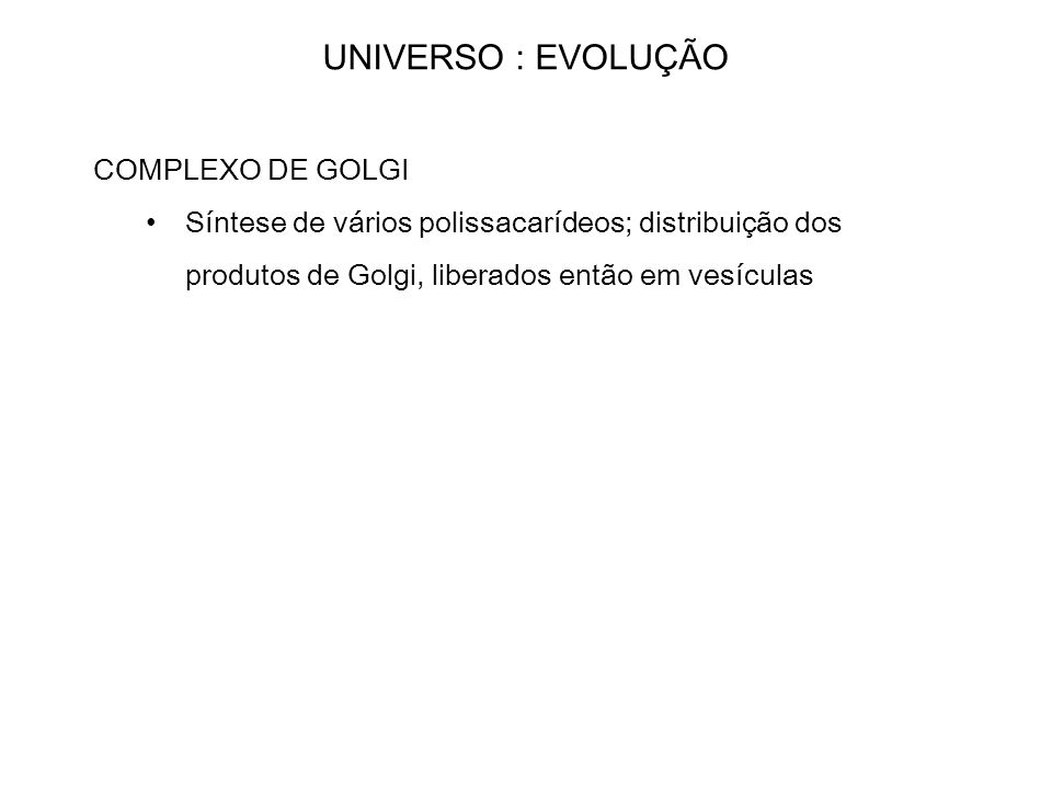 UNIVERSO : EVOLUÇÃO COMPLEXO DE GOLGI Síntese de vários polissacarídeos; distribuição dos produtos de Golgi, liberados então em vesículas