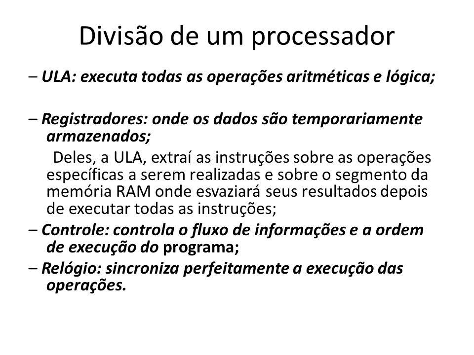 Divisão de um processador – ULA: executa todas as operações aritméticas e lógica; – Registradores: onde os dados são temporariamente armazenados; Dele