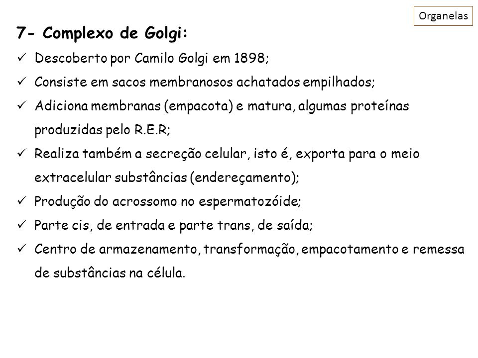 7- Complexo de Golgi: Descoberto por Camilo Golgi em 1898; Consiste em sacos membranosos achatados empilhados; Adiciona membranas (empacota) e matura,