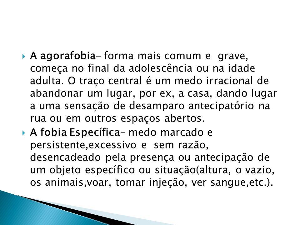 A agorafobia- forma mais comum e grave, começa no final da adolescência ou na idade adulta. O traço central é um medo irracional de abandonar um lugar