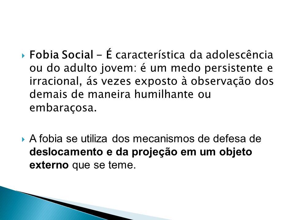 Fobia Social - É característica da adolescência ou do adulto jovem: é um medo persistente e irracional, ás vezes exposto à observação dos demais de ma