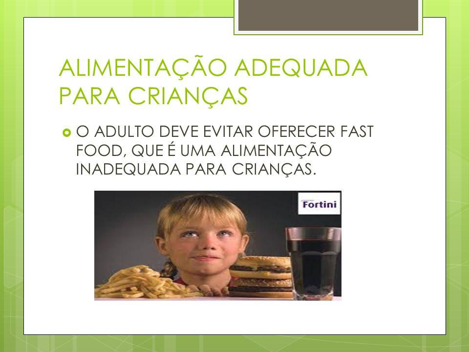 ALIMENTAÇÃO ADEQUADA PARA CRIANÇAS O ADULTO DEVE EVITAR OFERECER FAST FOOD, QUE É UMA ALIMENTAÇÃO INADEQUADA PARA CRIANÇAS.