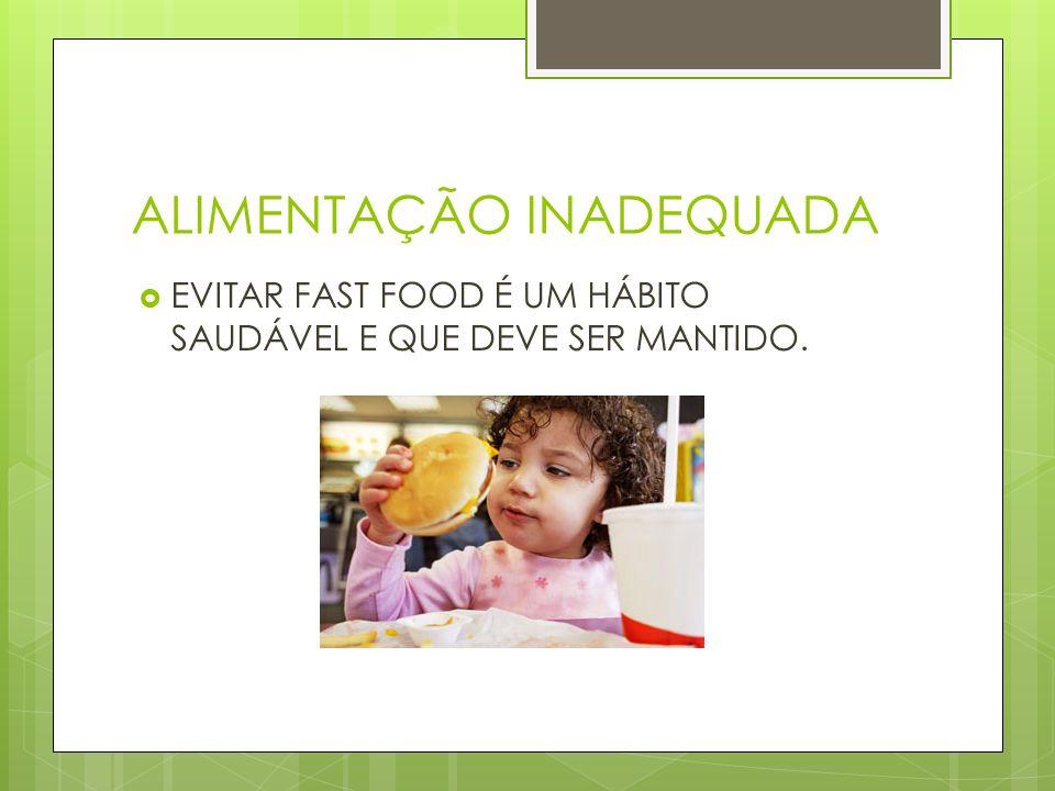 ALIMENTAÇÃO INADEQUADA EVITAR FAST FOOD É UM HÁBITO SAUDÁVEL E QUE DEVE SER MANTIDO.