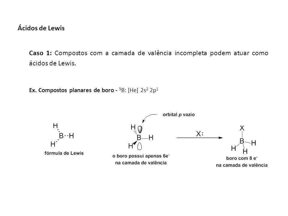 Caso 1: Compostos com a camada de valência incompleta podem atuar como ácidos de Lewis. Ex. Compostos planares de boro - 5 B: [He] 2s 2 2p 1 Ácidos de