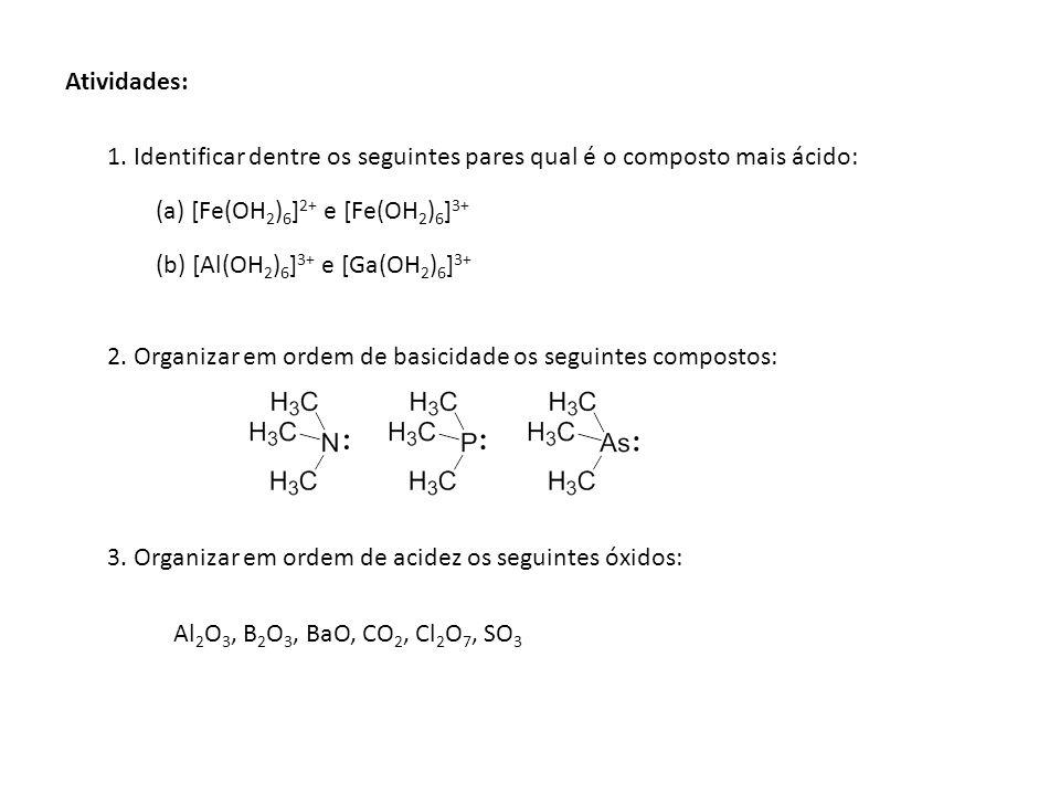 1. Identificar dentre os seguintes pares qual é o composto mais ácido: (a) [Fe(OH 2 ) 6 ] 2+ e [Fe(OH 2 ) 6 ] 3+ (b) [Al(OH 2 ) 6 ] 3+ e [Ga(OH 2 ) 6