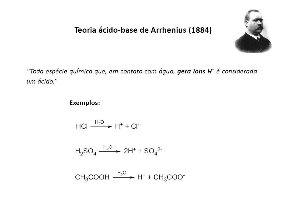 Teoria ácido-base de Arrhenius (1884) Toda espécie química que, em contato com água, gera íons H + é considerada um ácido. Exemplos: