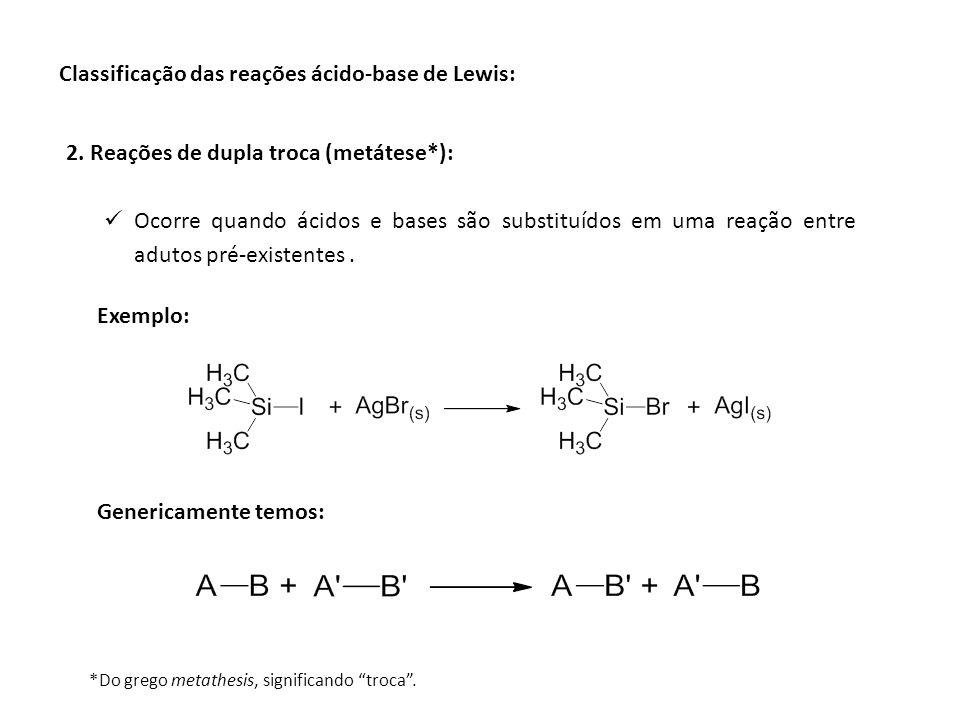 Classificação das reações ácido-base de Lewis: 2. Reações de dupla troca (metátese*): Ocorre quando ácidos e bases são substituídos em uma reação entr