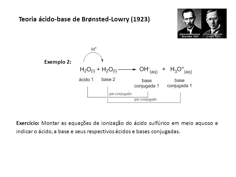 Teoria ácido-base de Brønsted-Lowry (1923) Exemplo 2: Exercício: Montar as equações de ionização do ácido sulfúrico em meio aquoso e indicar o ácido,