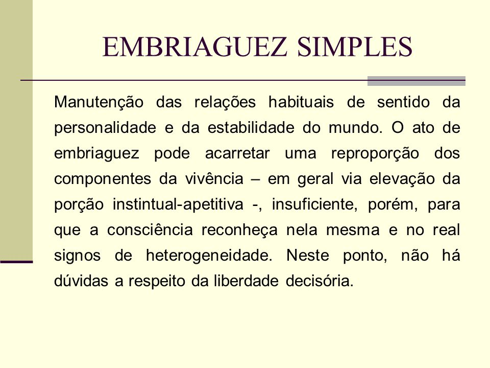 EMBRIAGUEZ SIMPLES Manutenção das relações habituais de sentido da personalidade e da estabilidade do mundo. O ato de embriaguez pode acarretar uma re