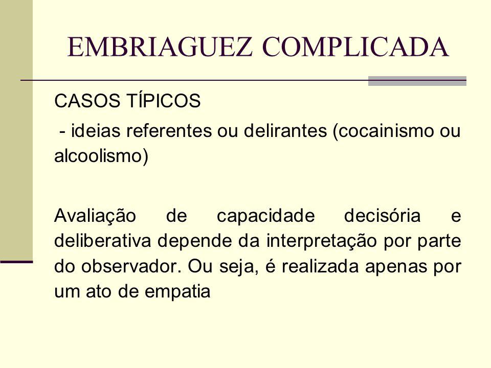 EMBRIAGUEZ COMPLICADA CASOS TÍPICOS - ideias referentes ou delirantes (cocainismo ou alcoolismo) Avaliação de capacidade decisória e deliberativa depende da interpretação por parte do observador.