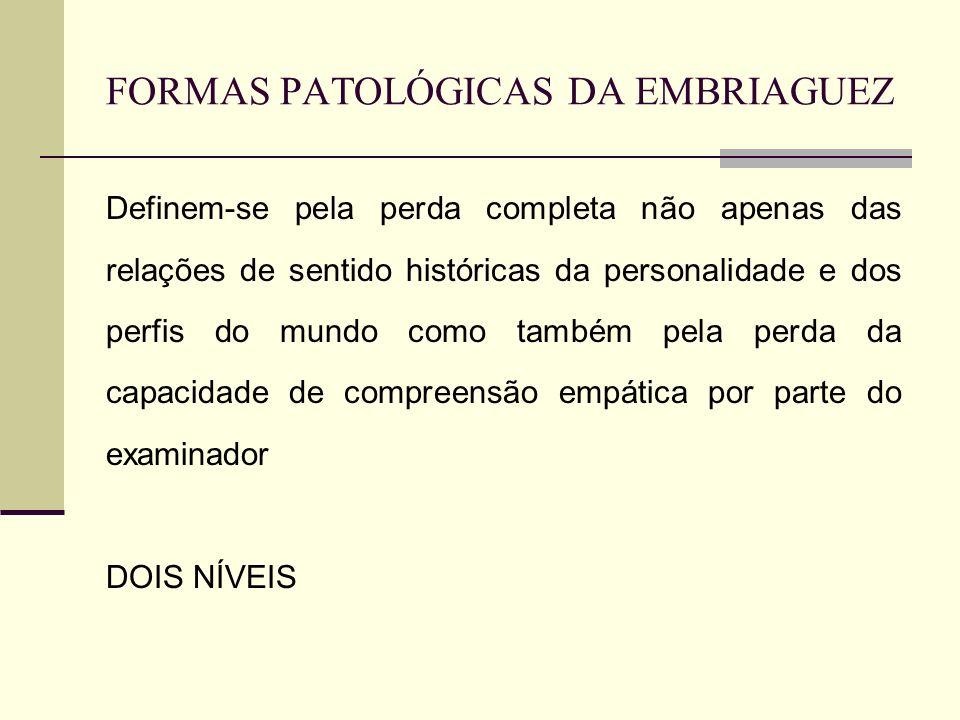 FORMAS PATOLÓGICAS DA EMBRIAGUEZ Definem-se pela perda completa não apenas das relações de sentido históricas da personalidade e dos perfis do mundo como também pela perda da capacidade de compreensão empática por parte do examinador DOIS NÍVEIS