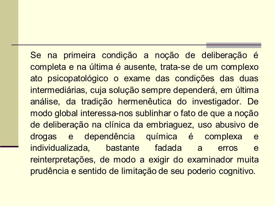 Se na primeira condição a noção de deliberação é completa e na última é ausente, trata-se de um complexo ato psicopatológico o exame das condições das duas intermediárias, cuja solução sempre dependerá, em última análise, da tradição hermenêutica do investigador.