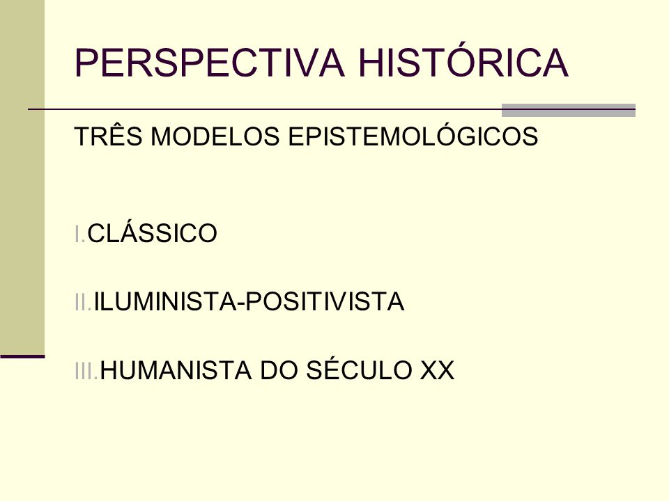 PERSPECTIVA HISTÓRICA TRÊS MODELOS EPISTEMOLÓGICOS I. CLÁSSICO II. ILUMINISTA-POSITIVISTA III. HUMANISTA DO SÉCULO XX