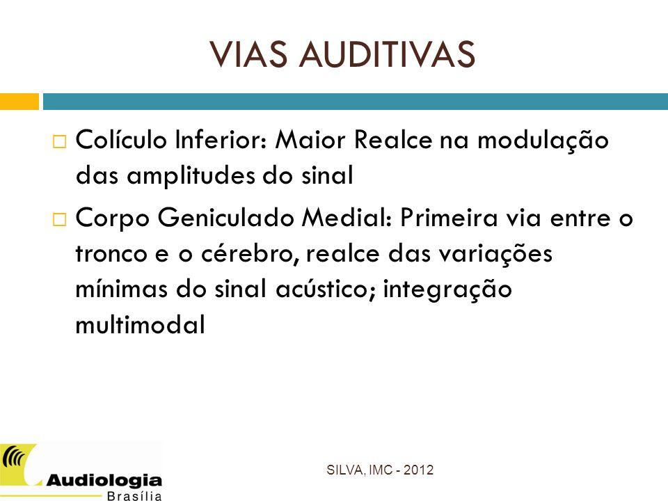 VIAS AUDITIVAS Colículo Inferior: Maior Realce na modulação das amplitudes do sinal Corpo Geniculado Medial: Primeira via entre o tronco e o cérebro, realce das variações mínimas do sinal acústico; integração multimodal SILVA, IMC - 2012