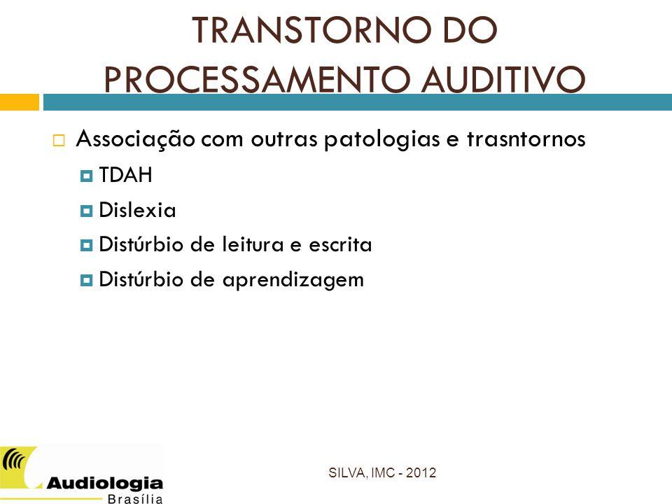 Associação com outras patologias e trasntornos TDAH Dislexia Distúrbio de leitura e escrita Distúrbio de aprendizagem SILVA, IMC - 2012 TRANSTORNO DO PROCESSAMENTO AUDITIVO