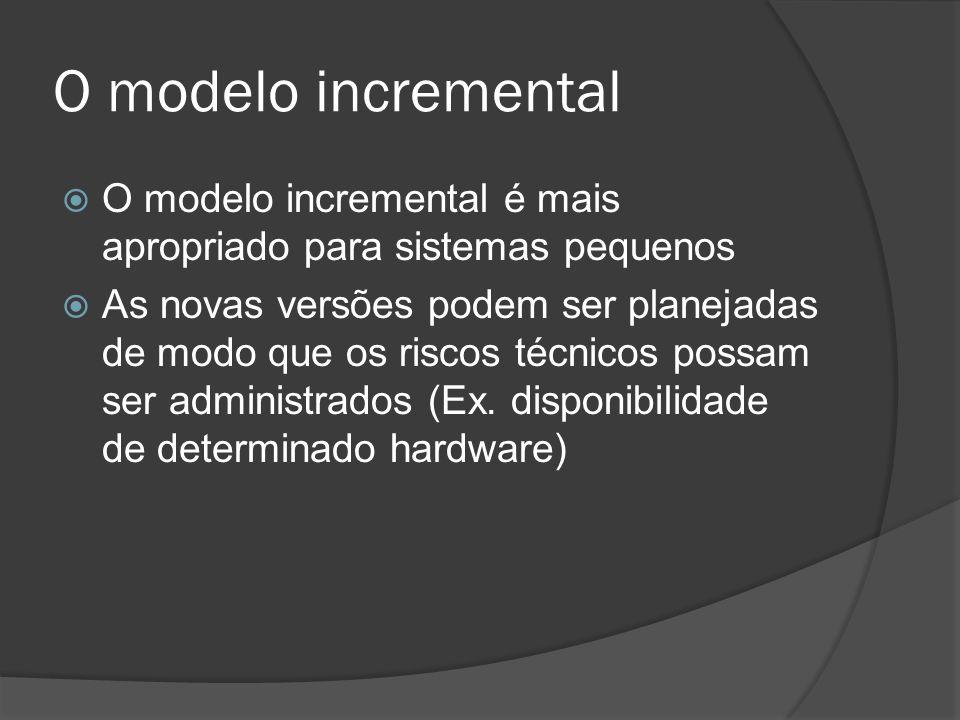 O modelo incremental O modelo incremental é mais apropriado para sistemas pequenos As novas versões podem ser planejadas de modo que os riscos técnico