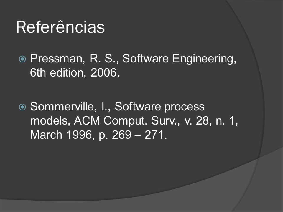 Referências Pressman, R. S., Software Engineering, 6th edition, 2006. Sommerville, I., Software process models, ACM Comput. Surv., v. 28, n. 1, March