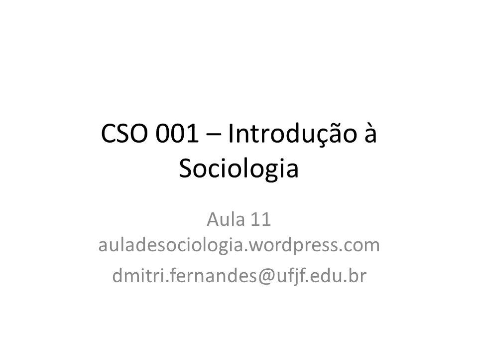 CSO 001 – Introdução à Sociologia Aula 11 auladesociologia.wordpress.com dmitri.fernandes@ufjf.edu.br