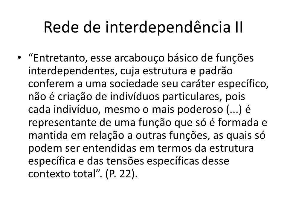Rede de interdependência II Entretanto, esse arcabouço básico de funções interdependentes, cuja estrutura e padrão conferem a uma sociedade seu caráte