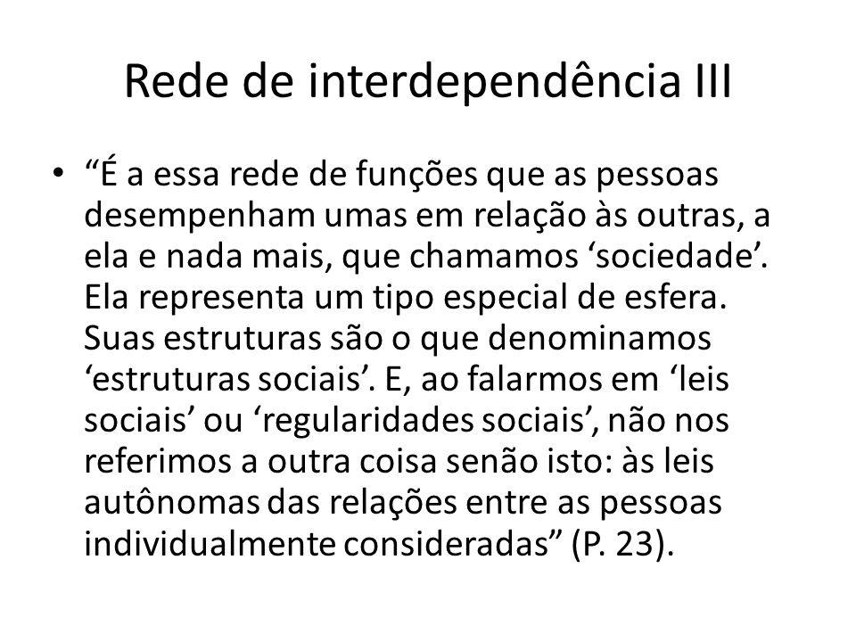 Rede de interdependência III É a essa rede de funções que as pessoas desempenham umas em relação às outras, a ela e nada mais, que chamamos sociedade.