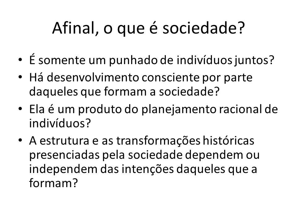 Afinal, o que é sociedade? É somente um punhado de indivíduos juntos? Há desenvolvimento consciente por parte daqueles que formam a sociedade? Ela é u