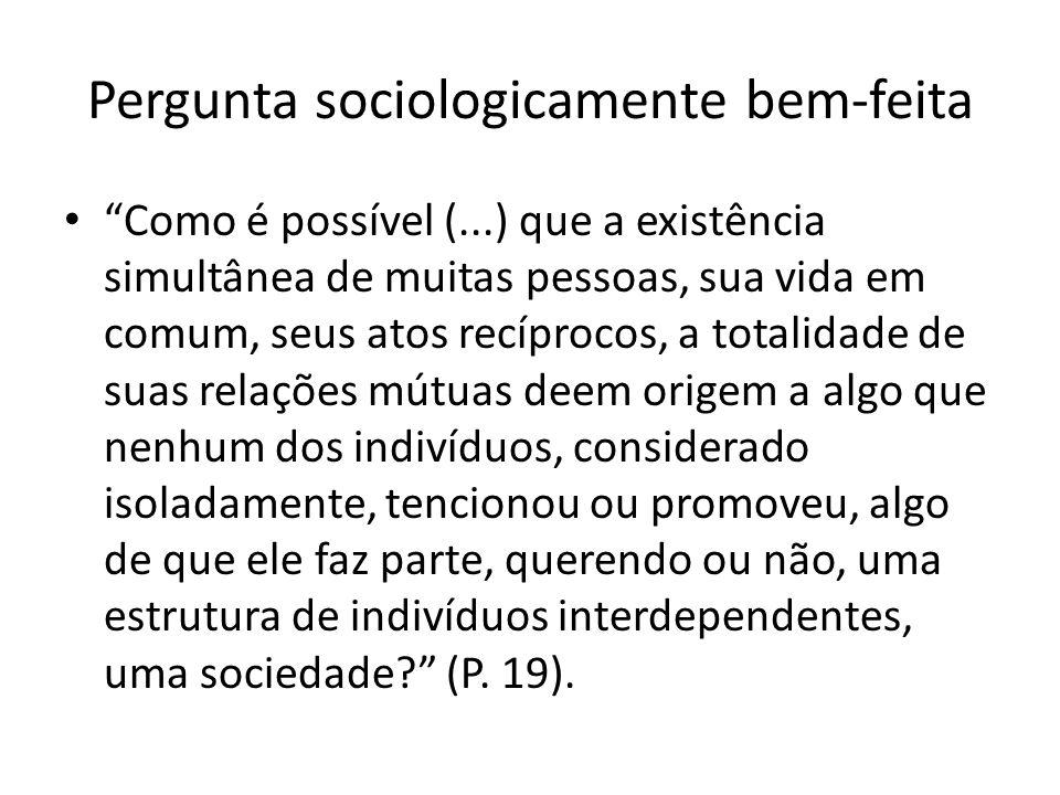 Pergunta sociologicamente bem-feita Como é possível (...) que a existência simultânea de muitas pessoas, sua vida em comum, seus atos recíprocos, a to