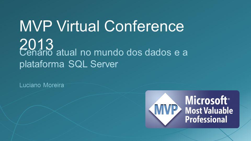 MVP Virtual Conference 2013 Cenário atual no mundo dos dados e a plataforma SQL Server Luciano Moreira