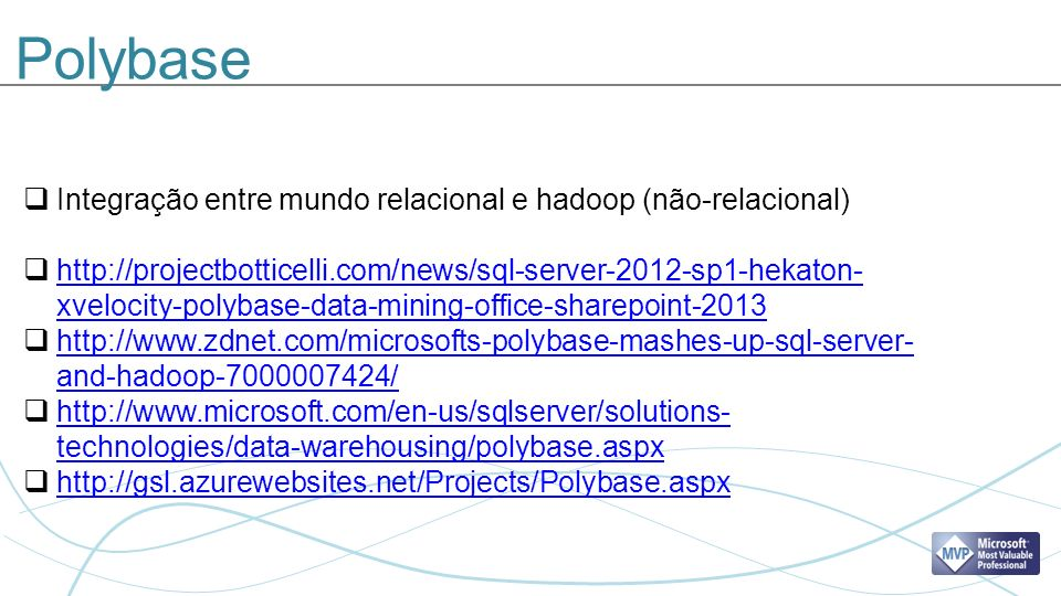 Polybase Integração entre mundo relacional e hadoop (não-relacional) http://projectbotticelli.com/news/sql-server-2012-sp1-hekaton- xvelocity-polybase-data-mining-office-sharepoint-2013 http://projectbotticelli.com/news/sql-server-2012-sp1-hekaton- xvelocity-polybase-data-mining-office-sharepoint-2013 http://www.zdnet.com/microsofts-polybase-mashes-up-sql-server- and-hadoop-7000007424/ http://www.zdnet.com/microsofts-polybase-mashes-up-sql-server- and-hadoop-7000007424/ http://www.microsoft.com/en-us/sqlserver/solutions- technologies/data-warehousing/polybase.aspx http://www.microsoft.com/en-us/sqlserver/solutions- technologies/data-warehousing/polybase.aspx http://gsl.azurewebsites.net/Projects/Polybase.aspx